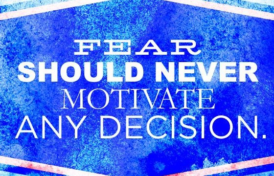 Fear Should Never Motivate