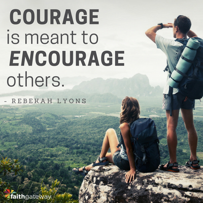 Courage is meant to encourage others.