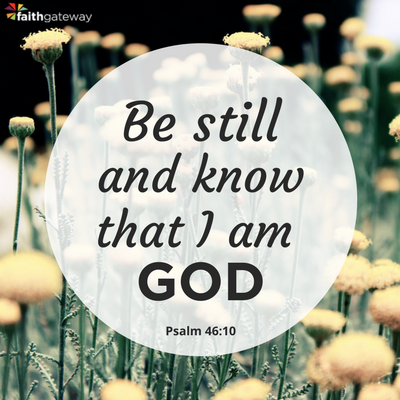 Be still and deepen your knowledge of God.