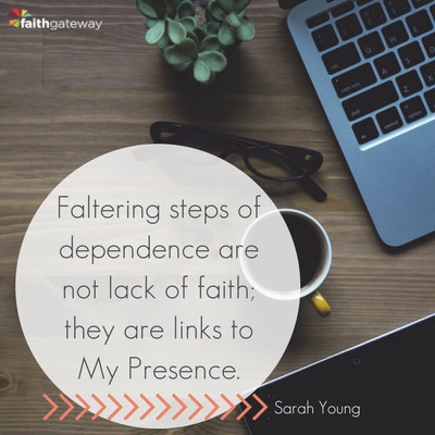 Faltering steps of dependence are not lack of faith; they are links to My Presence.