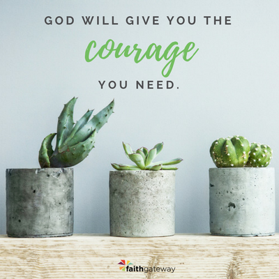 God will give you courage, have faith