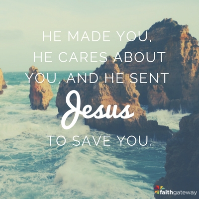 He is your Creator, he made you, and he sent Jesus to save you.