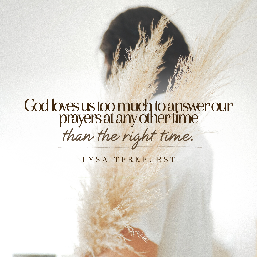 God loves us too much to answer our prayers at any other time than the right time.