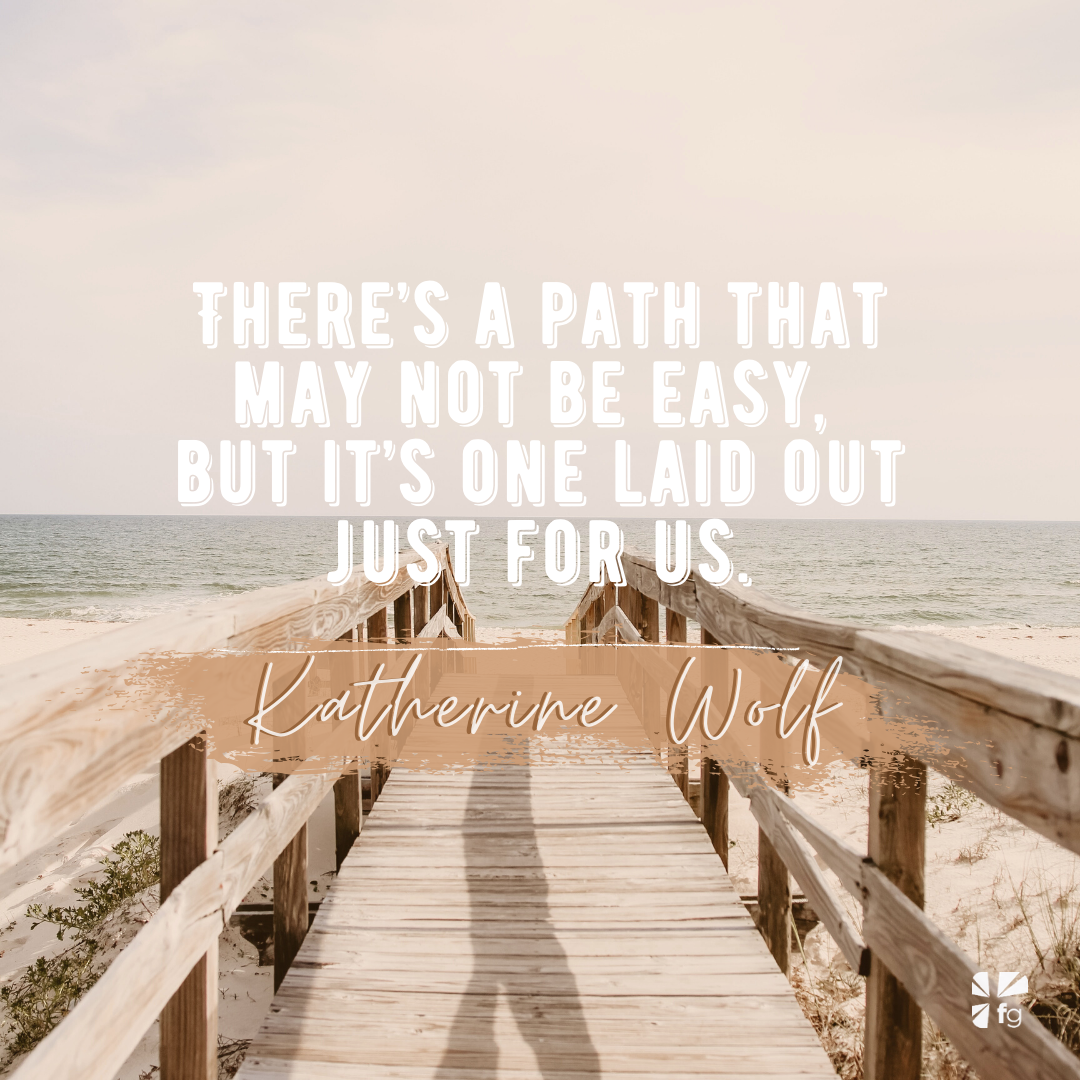 There's a path that may not be easy, but it's one laid out just for us.