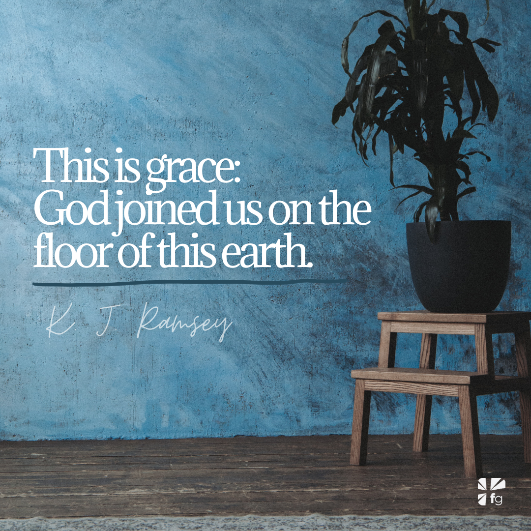 God joined us on the floor of this earth.