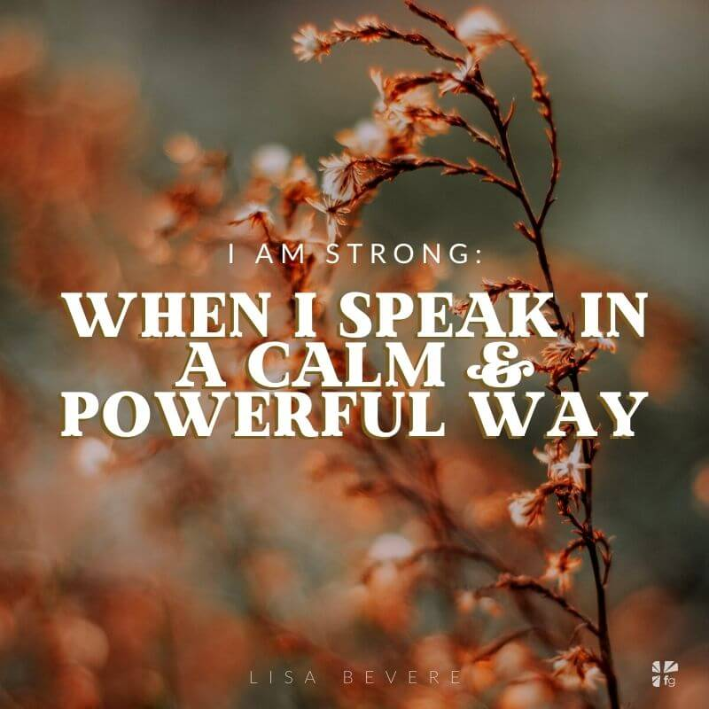 I am strong when I speak in a calm and powerful way.