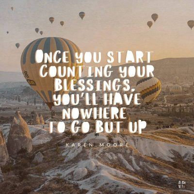 Once you start counting your blessings, you'll have nowhere to go but up.