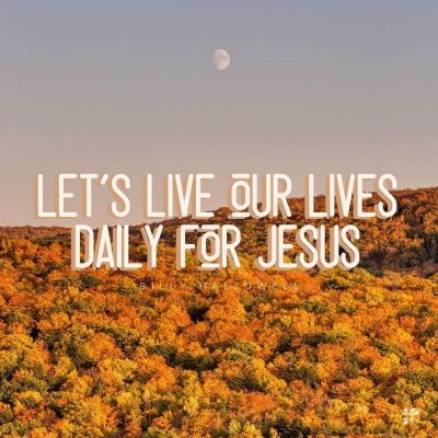 Let's live our lives daily for Jesus.