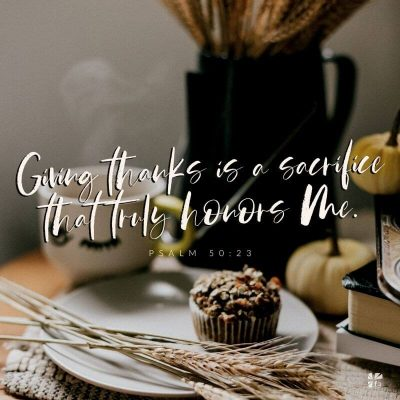 """Giving thanks is a sacrifice that truly honors me."" Psalm 50:23"