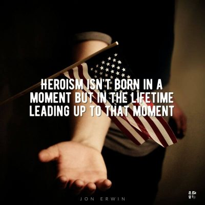 """Heroism isn't born in a moment but in the lifetime leading up to that moment."" Jon Erwin"