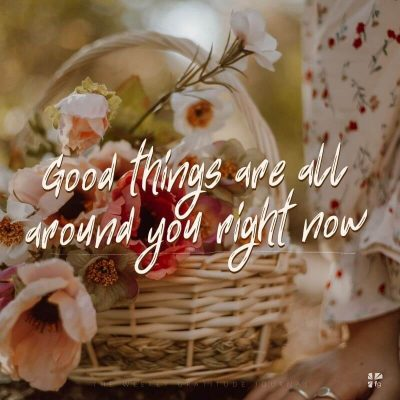 """Good things are all around you right now."""