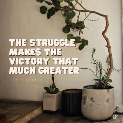 The struggle makes the victory that much greater.