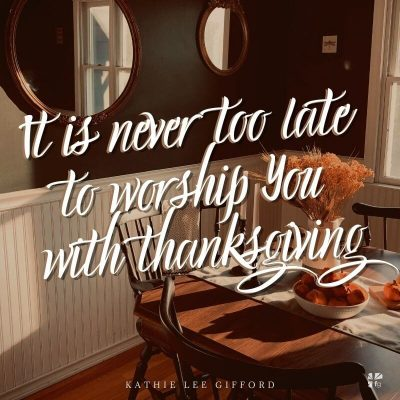 It is never too late to worship you with Thanksgiving.