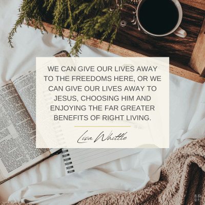 """""""We can give our lives away to the freedoms here, or we can give our lives to Jesus, choosing Him and enjoying the far greater benefits of right living."""" Lisa Whittle"""