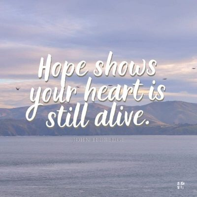 Hope shows your heart is still alive.