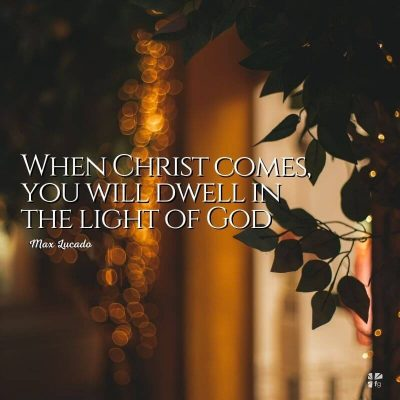 When Christ comes you will dwell in the light of God.