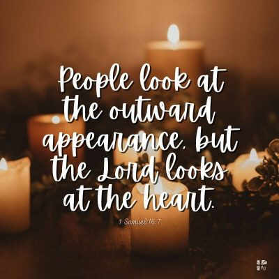 """People look at the outward appearance, but the Lord looks at the heart."" 1 Samuel 16:7"