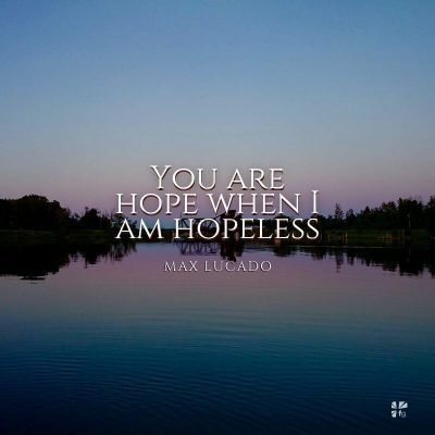 You are hope when I am hopeless.
