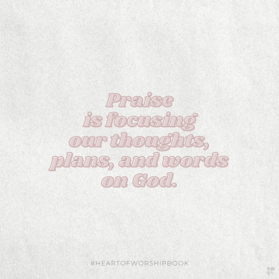 Praise is focusing our thoughts, plans, and words on God.