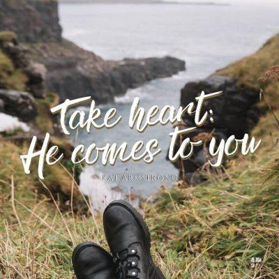 Take heart: He comes to you.