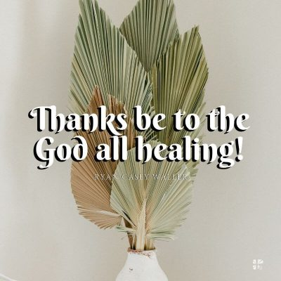 Thanks be to the God all healing!