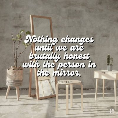 Nothing changes until we are brutally honest with the person in the mirror.