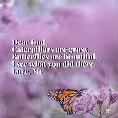 Dear God, caterpillars are gross, butterflies are beautiful. I see what you did there. Love, me.