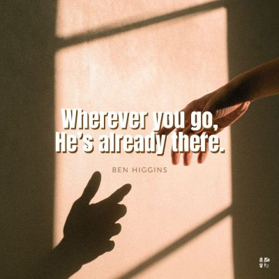 Wherever you go, He's already there.