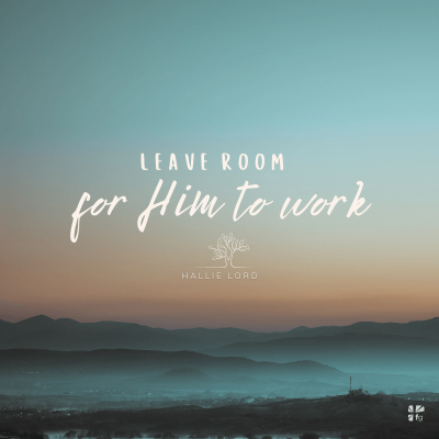 Leave room for Him to work.