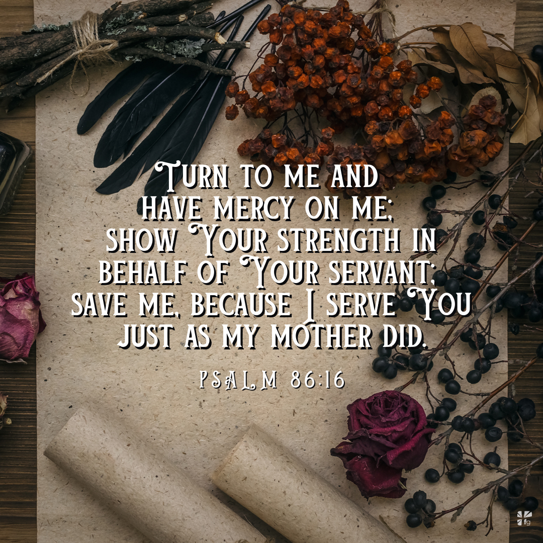 """""""Turn to me and have mercy on me; show Your strength in on behalf of your servant. Save me because I serve You just as my mother did."""" Psalm 86:16"""