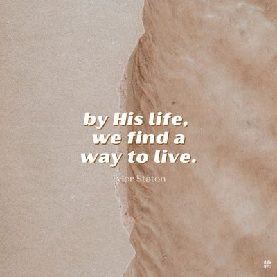 By His life, we find a way to live.