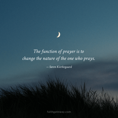 The function of prayer is to change the nature of the one who prays.