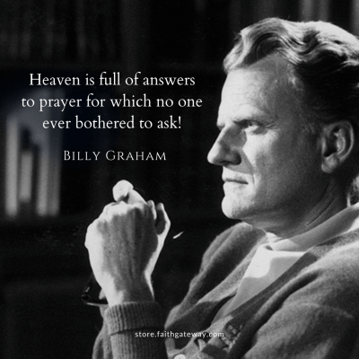 Heaven is full of answers to prayer for which no on ever bothered to ask!
