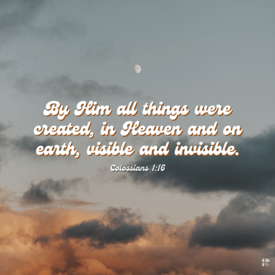 """""""By Him all things were created, in Heaven and on earth, visible and invisible."""" Colossians 1:16"""