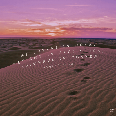 """Be joyful in hope, patient in affliction, faithful in prayer."" Romans 12:12"