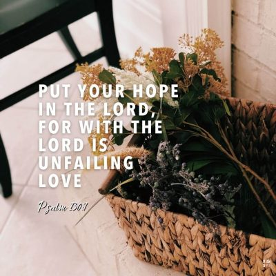 Put your hope in the Lord, for with the Lord is unfailing love.