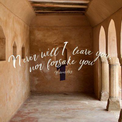 """Never will I leave you, nor forsake you."" Hebrews 13:5"
