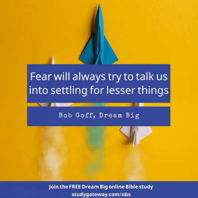 """""""Fear will always try to talk us into settling for lesser things."""" Bob Goff, Dream Big. Join the FREE Dream Big online Bible study studygateway.com/obs"""