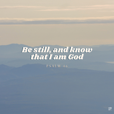 """""""Be still, and know that I am God."""" Psalm 46"""