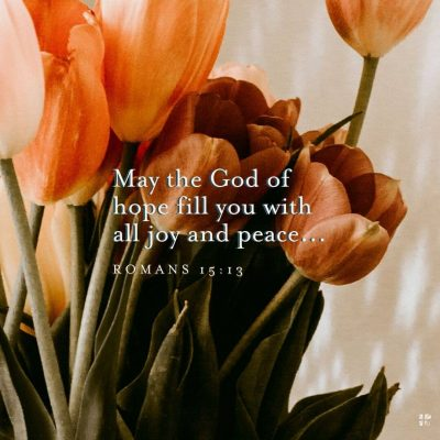 """""""May the God of hope fill you with all joy and peace."""" Romans 15:13"""