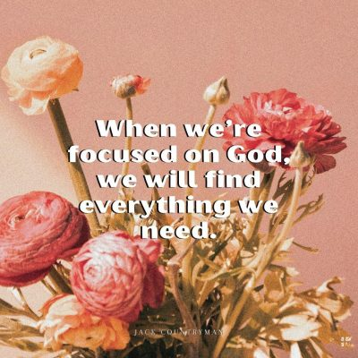 When we're focused on God, we will find everything we need.