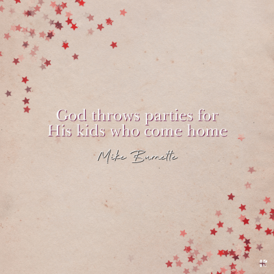 """""""God throws parties for His kids who come home."""" Mike Burnette"""