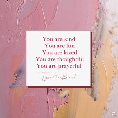 You are kind. You are fun. You are loved. You are thoughtful. You are prayerful.