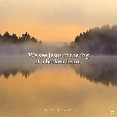 """We see Jesus in the fog of a broken heart."" Max Lucado"