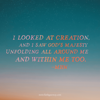 """""""I looked at Creation and I saw God's majesty unfolding all around me and within me too"""" - MHN"""