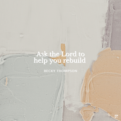 Ask the Lord to help you rebuild.