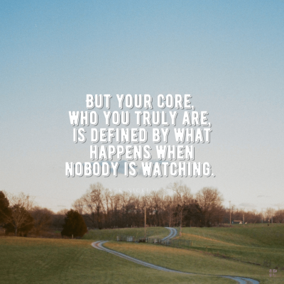 But your core, who you truly are, is defined by what happens when nobody is watching.