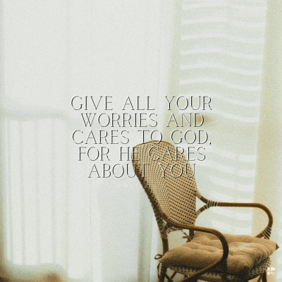 Give all your worries and cares to God. For He cares about you.
