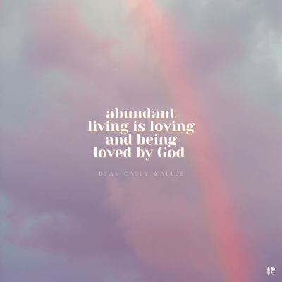 """""""Abundant living is loving and being loved by God."""" Ryan Casey Waller"""