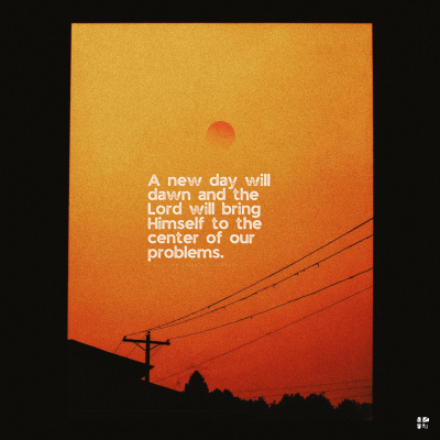 A new day will dawn and the Lord will bring Himself to the center of our problems.